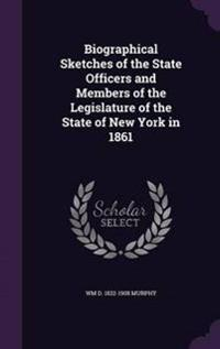 Biographical Sketches of the State Officers and Members of the Legislature of the State of New York in 1861