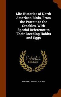 Life Histories of North American Birds, from the Parrots to the Grackles, with Special Reference to Their Breeding Habits and Eggs