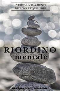 Riordino Mentale: Downshifting, Decluttering, Riordino, Cambiare Vita, Eliminare I Pensieri, Crescere, Abitudini Costruttive, Essere Con