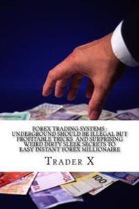Forex Trading Systems: Underground Should Be Illegal But Profitable Tricks and Surprising Weird Dirty Sleek Secrets to Easy Instant Forex Mil