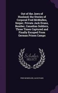 Out of the Jaws of Hunland; The Stories of Corporal Fred McMullen, Sniper, Private Jack Evans, Bomber, Canadian Soldiers, Three Times Captured and Finally Escaped from German Prison Camps