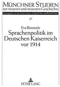 Sprachenpolitik Im Deutschen Kaiserreich VOR 1914: Regierungspolitik Und Veroeffentlichte Meinung in Elsass-Lothringen Und Den Oestlichen Provinzen Pr