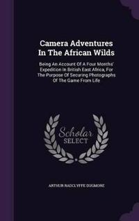 Camera Adventures in the African Wilds; Being an Account of a Four Months' Expedition in British East Africa, for the Purpose of Securing Photographs of the Game from Life