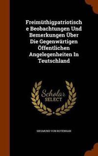 Freimuthigpatriotische Beobachtungen Und Bemerkungen Uber Die Gegenwartigen Offentlichen Angelegenheiten in Teutschland