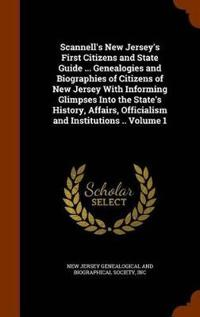 Scannell's New Jersey's First Citizens and State Guide ... Genealogies and Biographies of Citizens of New Jersey with Informing Glimpses Into the State's History, Affairs, Officialism and Institutions .. Volume 1