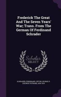 Frederick the Great and the Seven Years' War; Trans. from the German of Ferdinand Schrader