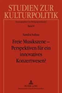 Freie Musikszene - Perspektiven Fuer Ein Innovatives Konzertwesen?: Privatwirtschaftliche Organisation Von Und Kulturpolitische Foerdermodelle Fuer En