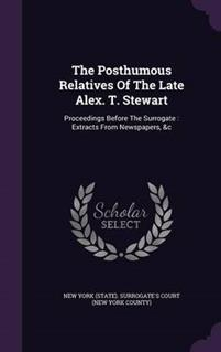 The Posthumous Relatives of the Late Alex. T. Stewart