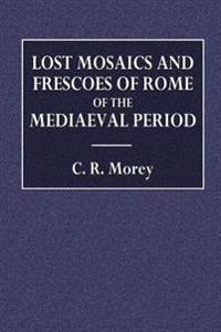 Lost Mosaics and Frescoes of Rome of the Mediaeval Period: A Publication of Drawings Contained in the Collection of Cassiano Dal Pozzo, Now in the Roy
