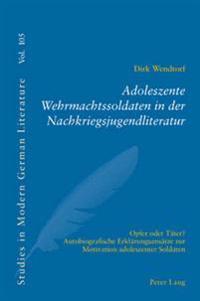 Adoleszente Wehrmachtssoldaten in Der Nachkriegsjugendliteratur: Opfer Oder Taeter?- Autobiografische Erklaerungsansaetze Zur Motivation Adoleszenter