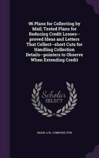 96 Plans for Collecting by Mail; Tested Plans for Reducing Credit Losses--Proved Ideas and Letters That Collect--Short Cuts for Handling Collection Details--Pointers to Observe When Extending Credit