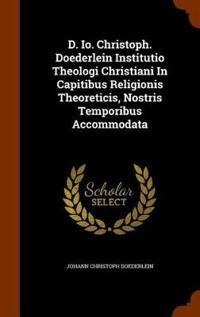 D. IO. Christoph. Doederlein Institutio Theologi Christiani in Capitibus Religionis Theoreticis, Nostris Temporibus Accommodata