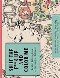 Shut the F**k Up and Color Me: An Adult Coloring Book for the Smart Ass Individual