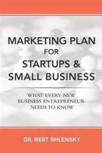 Marketing Plan for Startups and Small Business: What Every New Business Entrepreneur Needs to Know
