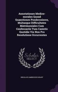 Annotationes Medico-Morales Quoad Quaestiones Ponderosiores, Multasque Difficultates Matrimoniales Cum Confessariis Tum Casistis Quotidie VIX Non Pro Resolutione Occurrentes