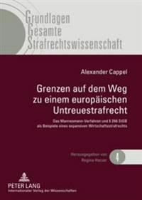 Grenzen Auf Dem Weg Zu Einem Europaeischen Untreuestrafrecht: Das Mannesmann-Verfahren Und § 266 Stgb ALS Beispiele Eines Expansiven Wirtschaftsstrafr