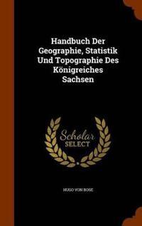 Handbuch Der Geographie, Statistik Und Topographie Des Konigreiches Sachsen