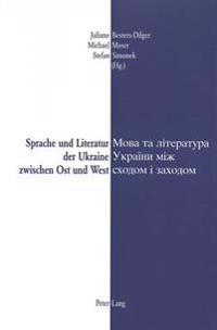 Sprache Und Literatur Der Ukraine Zwischen Ost Und West- Mova Ta Literatura Ukraïny Miz Schodom I Zachodom = Sprache Und Literatur Der Ukraine Zwische