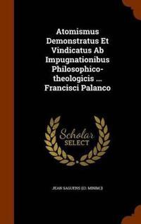 Atomismus Demonstratus Et Vindicatus AB Impugnationibus Philosophico-Theologicis ... Francisci Palanco