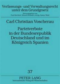 Parteiverbote in Der Bundesrepublik Deutschland Und Im Koenigreich Spanien: Ein Rechtsvergleichender Beitrag Zu Entstehung Und Weiterentwicklung Der V