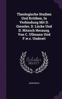 Theologische Studien Und Kritiken, in Verbindung Mit D. Gieseler, D. Lucke Und D. Nitzsch Herausg. Von C. Ullmann Und F.W.C. Umbreit