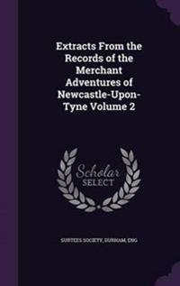 Extracts from the Records of the Merchant Adventures of Newcastle-Upon-Tyne Volume 2