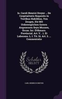 IO. Caroli Henrici Dreyer ... de Cespitalitatis Requisito in Testibus Habilibus, Von Zeugen, Die Mit Unbeweglichen Gutern Angesessen Seyn Mussen, Occas. Iur. Dithmars. Provincial. Art. V. . 1. Et Lubecens. L. I. Tit. III. Art. 3. ... Commentatio
