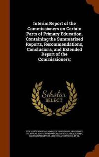 Interim Report of the Commissioners on Certain Parts of Primary Education. Containing the Summarised Reports, Recommendations, Conclusions, and Extended Report of the Commissioners;