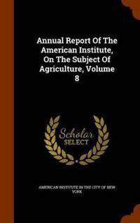 Annual Report of the American Institute, on the Subject of Agriculture, Volume 8