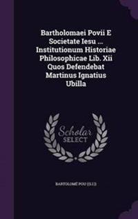 Bartholomaei Povii E Societate Iesu ... Institutionum Historiae Philosophicae Lib. XII Quos Defendebat Martinus Ignatius Ubilla