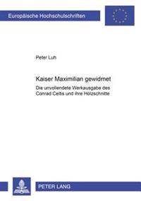 Kaiser Maximilian Gewidmet: Die Unvollendete Werkausgabe Des Conrad Celtis Und Ihre Holzschnitte
