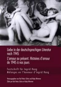 Liebe in Der Deutschsprachigen Literatur Nach 1945 - L'Amour Au Present. Histoires D'Amour de 1945 a Nos Jours: Festschrift Fuer Ingrid Haag- Melanges