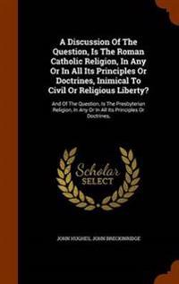 A Discussion of the Question, Is the Roman Catholic Religion, in Any or in All Its Principles or Doctrines, Inimical to Civil or Religious Liberty?