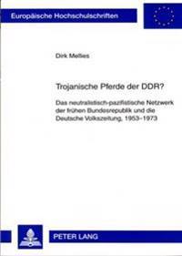 Trojanische Pferde Der Ddr?: Das Neutralistisch-Pazifistische Netzwerk Der Fruehen Bundesrepublik Und Die Deutsche Volkszeitung, 1953-1973