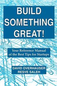 Build Something Great!: Your Reference Manual of the Best Tips for Startups