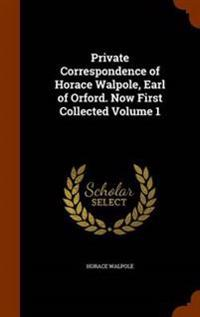 Private Correspondence of Horace Walpole, Earl of Orford. Now First Collected Volume 1