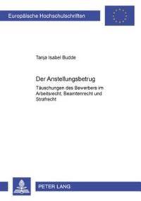 Der Anstellungsbetrug: Taeuschungen Des Bewerbers Im Arbeitsrecht, Beamtenrecht Und Strafrecht