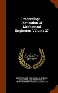Proceedings - Institution of Mechanical Engineers, Volume 27