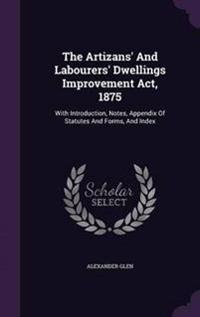 The Artizans' and Labourers' Dwellings Improvement ACT, 1875