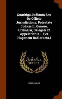 Quadriga Judicum Seu de Officio Jurisdictione, Potestate Judicis in Genere, Ordinarii, Delegati Et Appelationis ... Per Hugonem Babler (Etc.)
