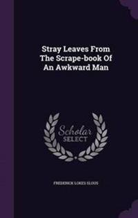 Stray Leaves from the Scrape-Book of an Awkward Man