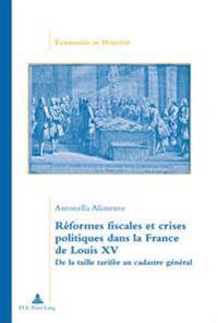 Reformes Fiscales Et Crises Politiques Dans La France de Louis XV: de La Taille Tarifee Au Cadastre General