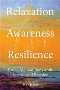 Relaxation Awareness Resilience, Rosen Method Bodywork Science and Practice