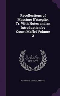 Recollections of Massimo D'Azeglio. Tr. with Notes and an Introduction by Count Maffei Volume 2