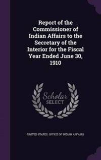 Report of the Commissioner of Indian Affairs to the Secretary of the Interior for the Fiscal Year Ended June 30, 1910