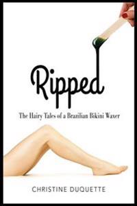 Ripped: The Hairy Tales of a Brazilian Bikini Waxer
