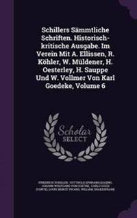Schillers Sammtliche Schriften. Historisch-Kritische Ausgabe. Im Verein Mit A. Ellissen, R. Kohler, W. Muldener, H. Oesterley, H. Sauppe Und W. Vollmer Von Karl Goedeke, Volume 6