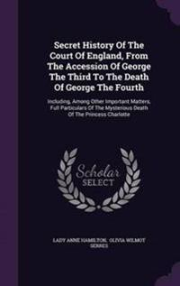 Secret History of the Court of England, from the Accession of George the Third to the Death of George the Fourth
