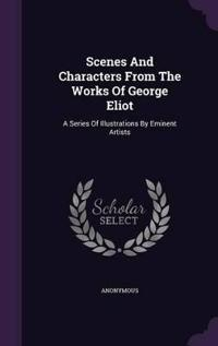 Scenes and Characters from the Works of George Eliot