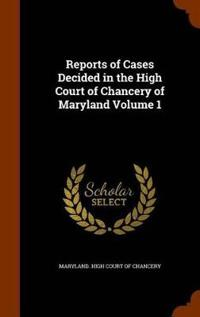 Reports of Cases Decided in the High Court of Chancery of Maryland Volume 1